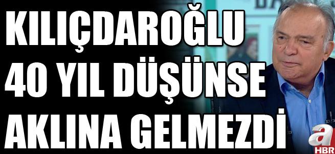 """""""Kılıçdaroğlu 40 yıl düşünse aklına gelmezdi"""""""