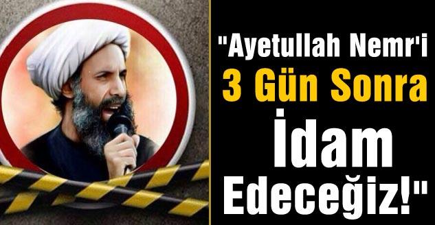 """""""Ayetullah Nemr'i Üç Gün Sonra İdam Edeceğiz!"""""""