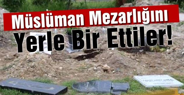 Müslüman Mezarlığını Yerle Bir Ettiler!