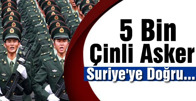 5 Bin Çinli Asker Suriye'ye Doğru...