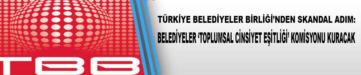 """Türkiye Belediyeler Birliği'nden Skandal Adım :Toplumsal Cinsiyet Eşitliği"""" Komisyonu Kuracak"""